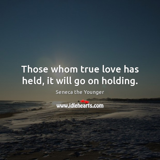 Those whom true love has held, it will go on holding. Seneca the Younger Picture Quote
