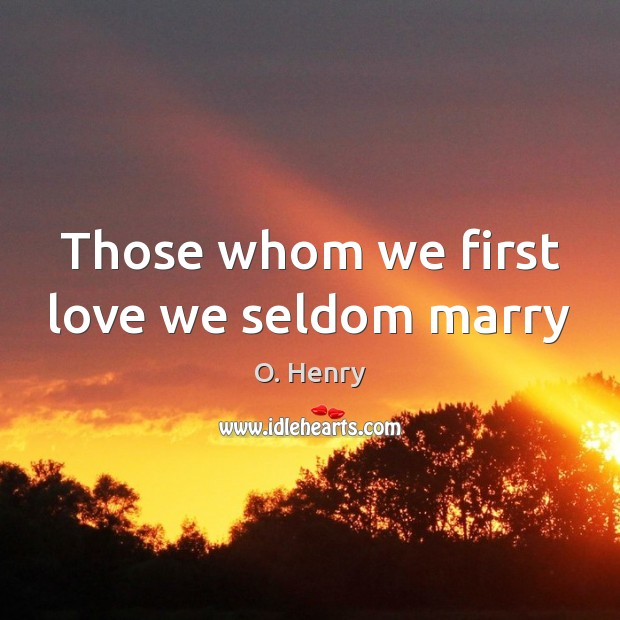 Those whom we first love we seldom marry O. Henry Picture Quote