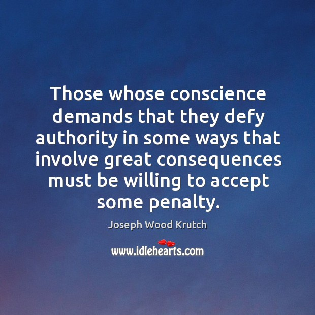 Those whose conscience demands that they defy authority in some ways that involve great consequences Joseph Wood Krutch Picture Quote