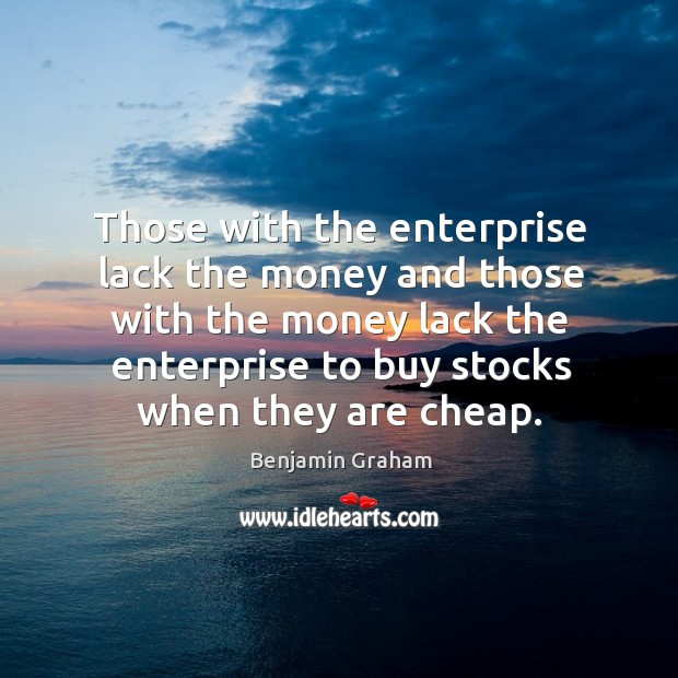Those with the enterprise lack the money and those with the money Benjamin Graham Picture Quote