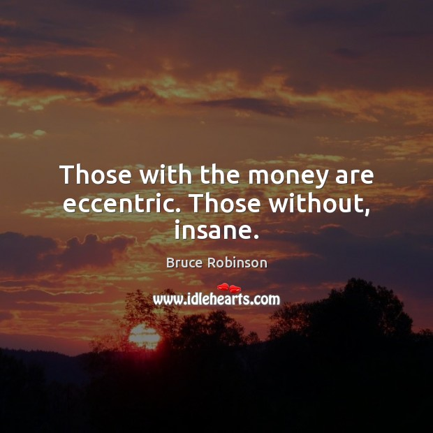 Those with the money are eccentric. Those without, insane. Image