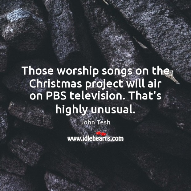 Those worship songs on the Christmas project will air on PBS television. John Tesh Picture Quote