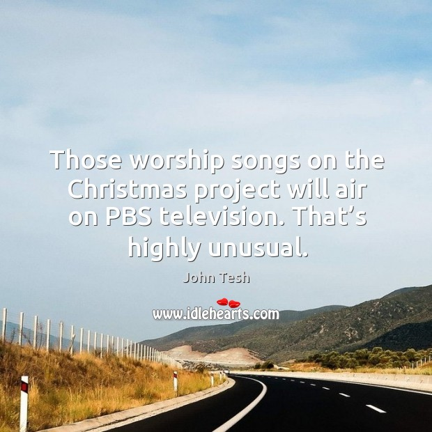 Those worship songs on the christmas project will air on pbs television. That's highly unusual. John Tesh Picture Quote
