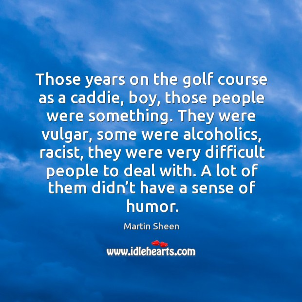 Those years on the golf course as a caddie, boy, those people were something. Martin Sheen Picture Quote