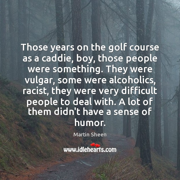 Those years on the golf course as a caddie, boy, those people Image