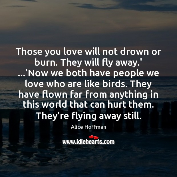 Those you love will not drown or burn. They will fly away. Image