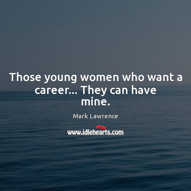 Mark Lawrence Picture Quote image saying: Those young women who want a career… They can have mine.