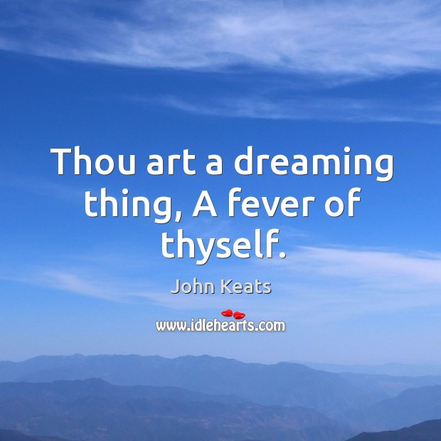 Thou art a dreaming thing, A fever of thyself. Image