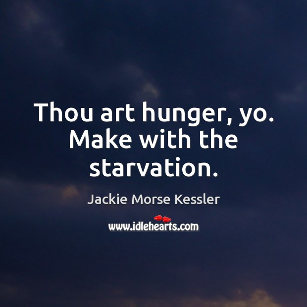 Image, Thou art hunger, yo. Make with the starvation.