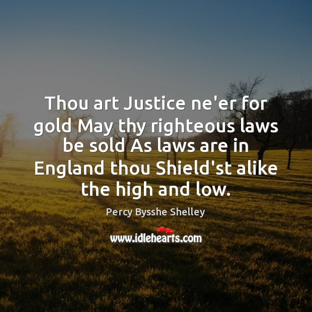 Thou art Justice ne'er for gold May thy righteous laws be sold Percy Bysshe Shelley Picture Quote