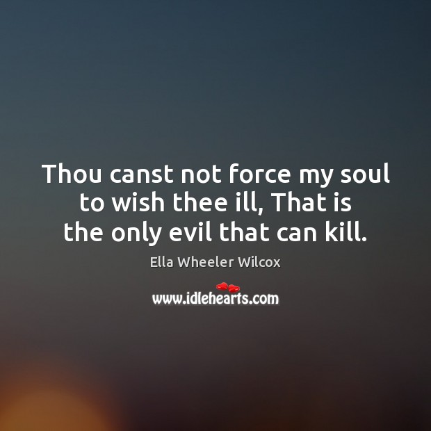 Thou canst not force my soul to wish thee ill, That is the only evil that can kill. Ella Wheeler Wilcox Picture Quote