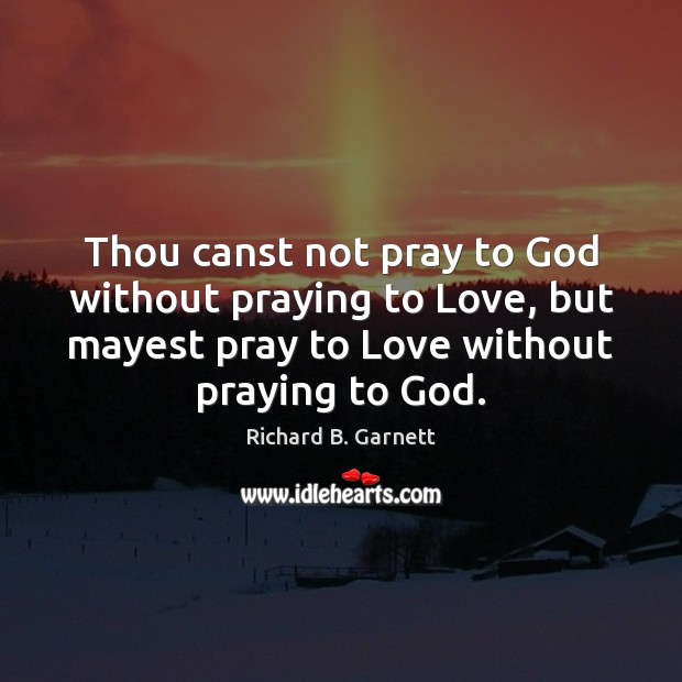 Thou canst not pray to God without praying to Love, but mayest Image