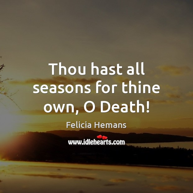 Thou hast all seasons for thine own, O Death! Felicia Hemans Picture Quote