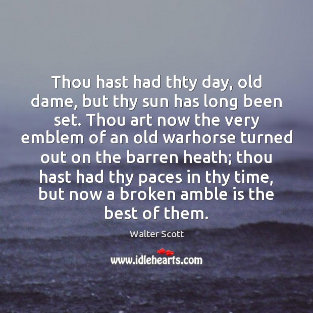 Thou hast had thty day, old dame, but thy sun has long Walter Scott Picture Quote