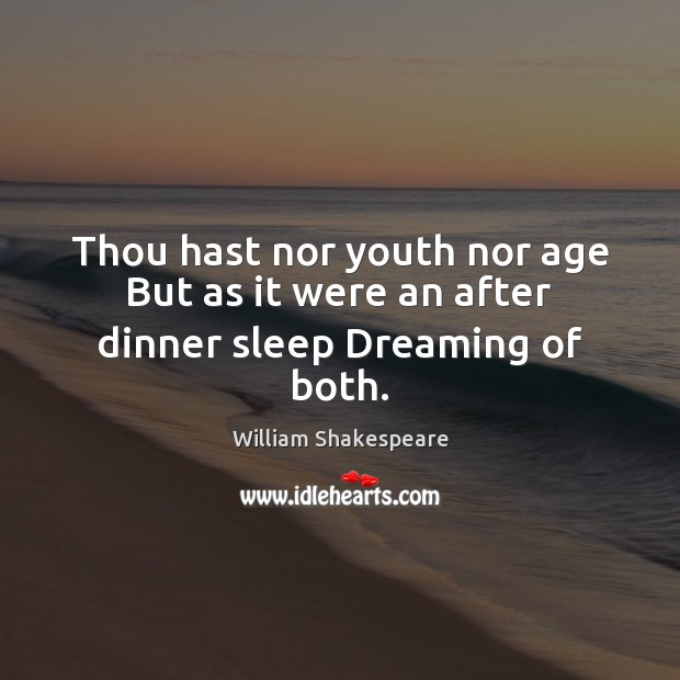 Thou hast nor youth nor age But as it were an after dinner sleep Dreaming of both. William Shakespeare Picture Quote