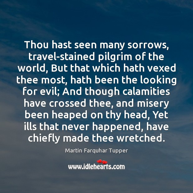 Thou hast seen many sorrows, travel-stained pilgrim of the world, But that Image