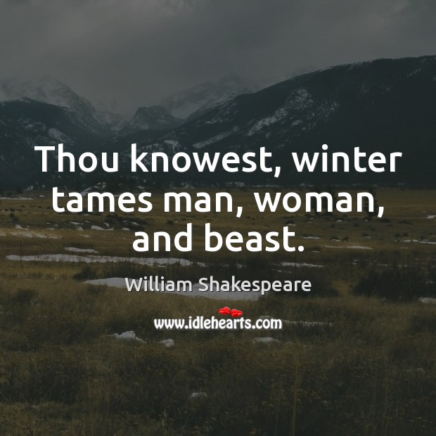 Thou knowest, winter tames man, woman, and beast. William Shakespeare Picture Quote