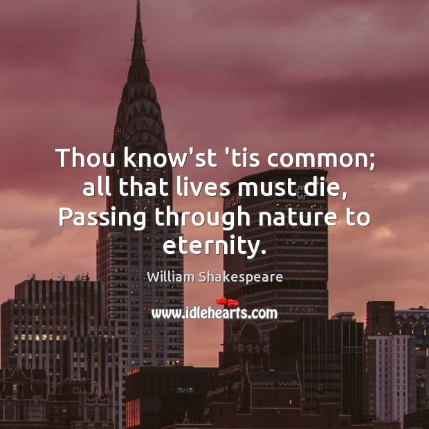 Thou know'st 'tis common; all that lives must die, Passing through nature to eternity. Image