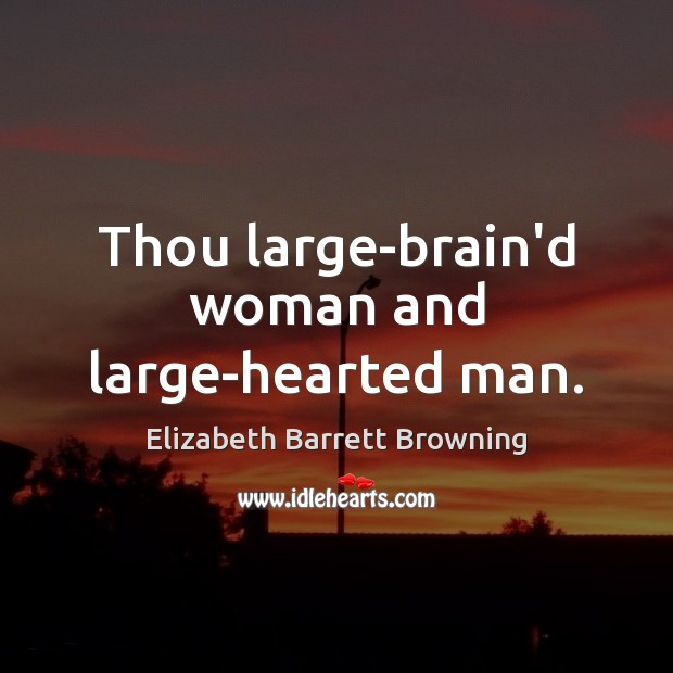 Thou large-brain'd woman and large-hearted man. Elizabeth Barrett Browning Picture Quote