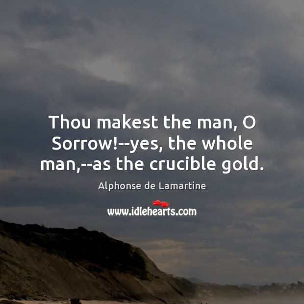 Thou makest the man, O Sorrow!–yes, the whole man,–as the crucible gold. Image