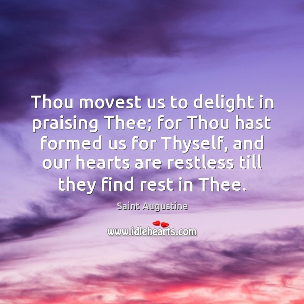 Thou movest us to delight in praising Thee; for Thou hast formed Saint Augustine Picture Quote