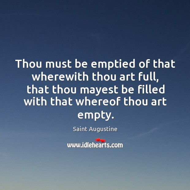 Thou must be emptied of that wherewith thou art full, that thou mayest be filled with that whereof thou art empty. Image