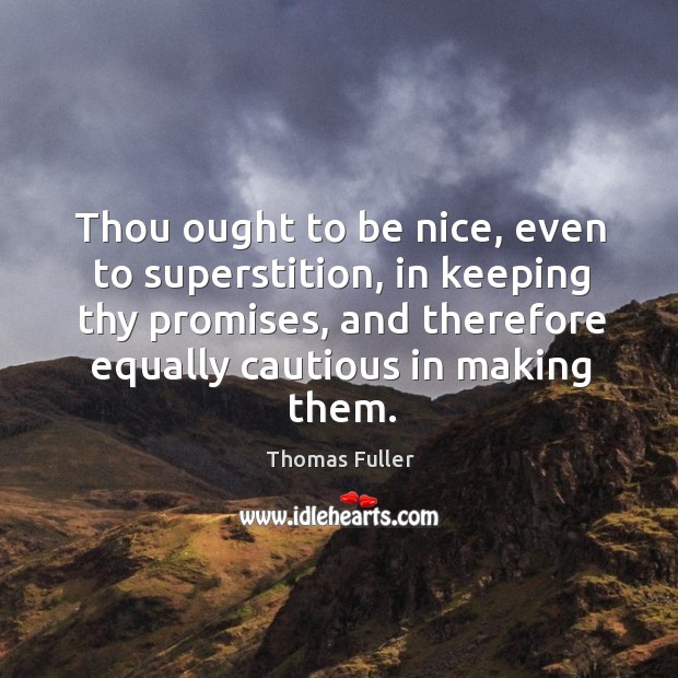 Thou ought to be nice, even to superstition, in keeping thy promises, and therefore equally cautious in making them. Thomas Fuller Picture Quote
