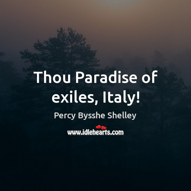 Thou Paradise of exiles, Italy! Percy Bysshe Shelley Picture Quote