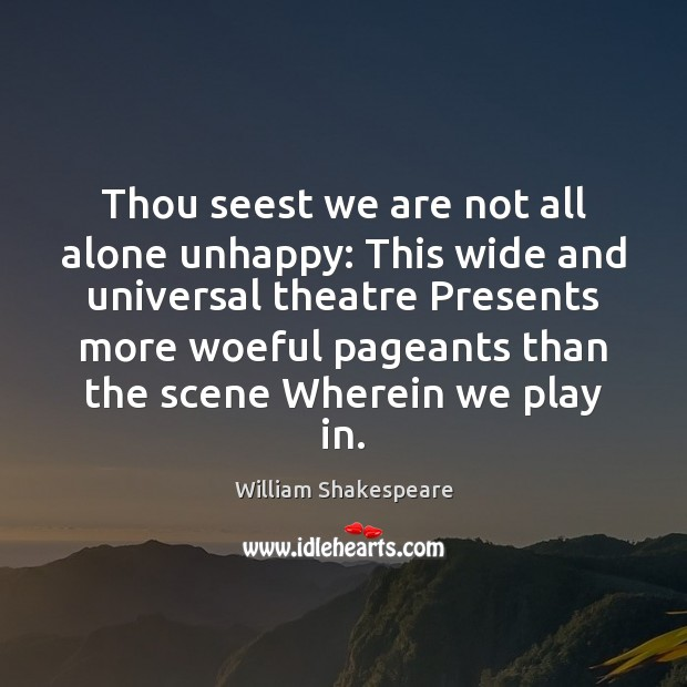Thou seest we are not all alone unhappy: This wide and universal Image