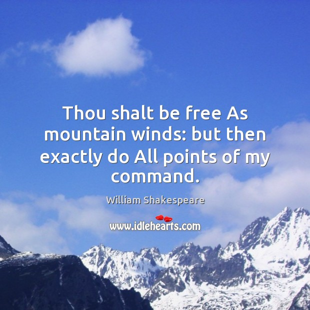Thou shalt be free As mountain winds: but then exactly do All points of my command. William Shakespeare Picture Quote