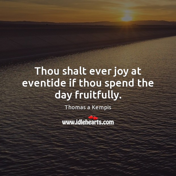 Thou shalt ever joy at eventide if thou spend the day fruitfully. Thomas a Kempis Picture Quote