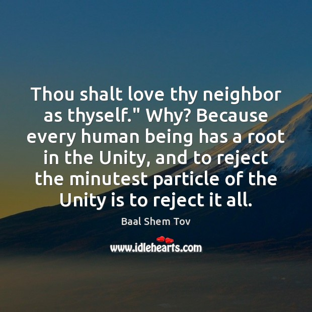 """Thou shalt love thy neighbor as thyself."""" Why? Because every human being Baal Shem Tov Picture Quote"""