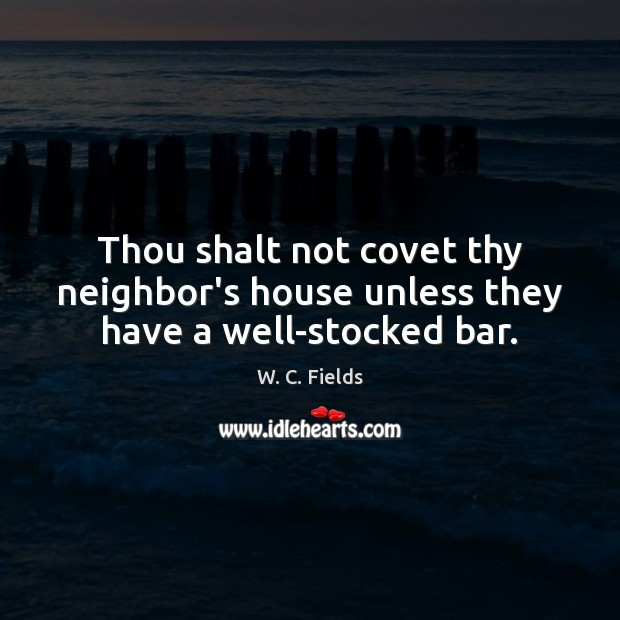 Thou shalt not covet thy neighbor's house unless they have a well-stocked bar. W. C. Fields Picture Quote