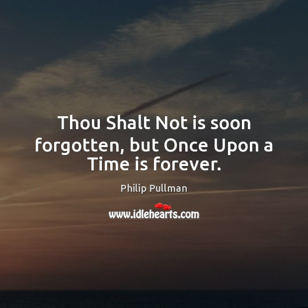 Thou Shalt Not is soon forgotten, but Once Upon a Time is forever. Philip Pullman Picture Quote