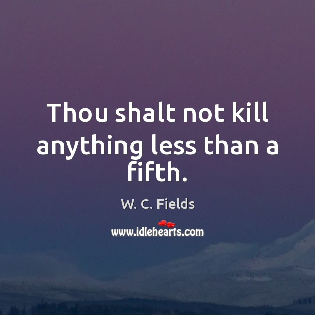 Thou shalt not kill anything less than a fifth. W. C. Fields Picture Quote
