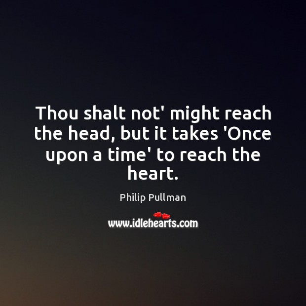 Thou shalt not' might reach the head, but it takes 'Once upon a time' to reach the heart. Philip Pullman Picture Quote