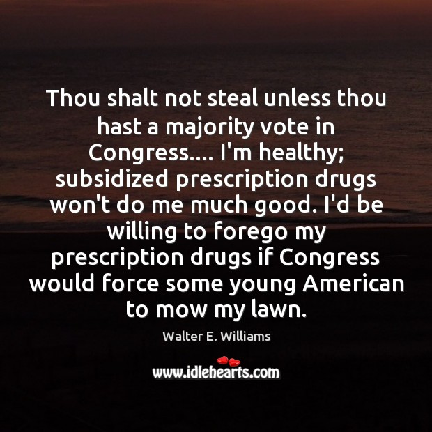 Thou shalt not steal unless thou hast a majority vote in Congress…. Walter E. Williams Picture Quote