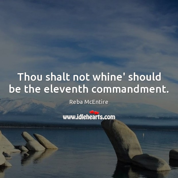 Thou shalt not whine' should be the eleventh commandment. Reba McEntire Picture Quote
