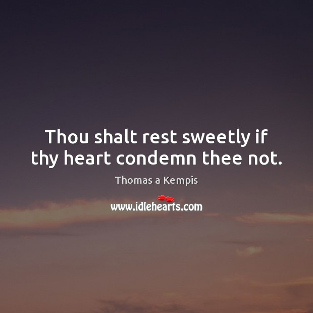 Thou shalt rest sweetly if thy heart condemn thee not. Thomas a Kempis Picture Quote
