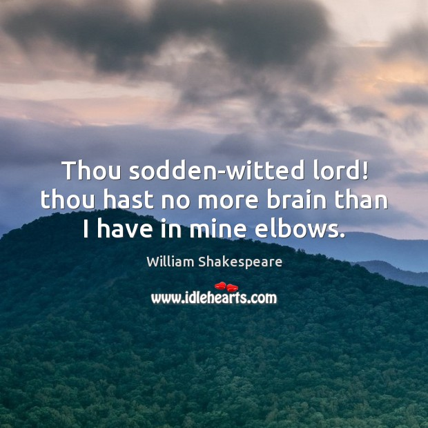 Thou sodden-witted lord! thou hast no more brain than I have in mine elbows. Image