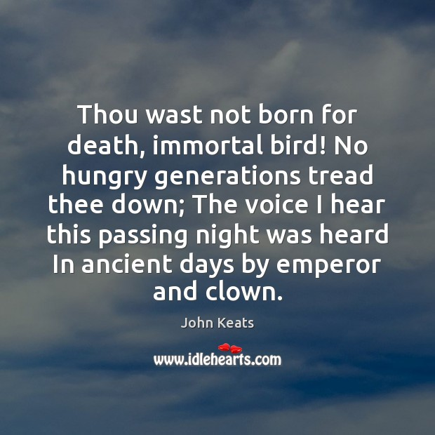 Thou wast not born for death, immortal bird! No hungry generations tread John Keats Picture Quote