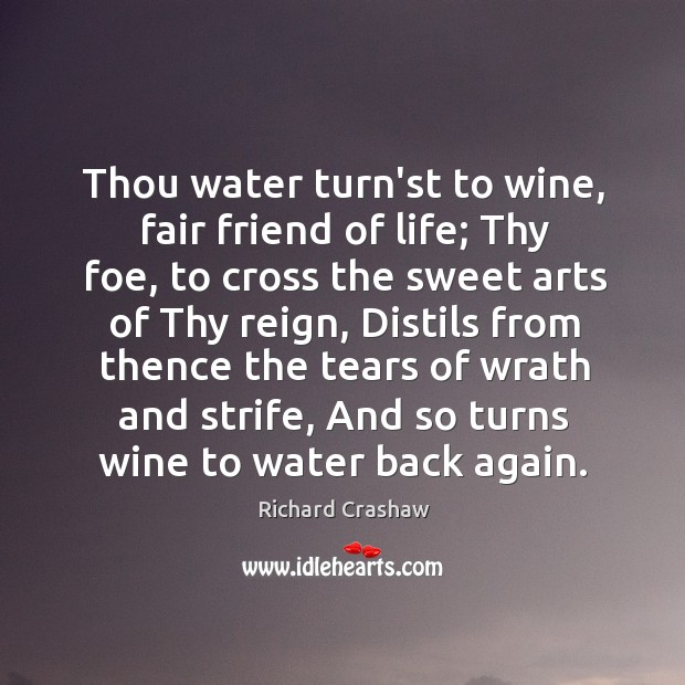 Thou water turn'st to wine, fair friend of life; Thy foe, to Image