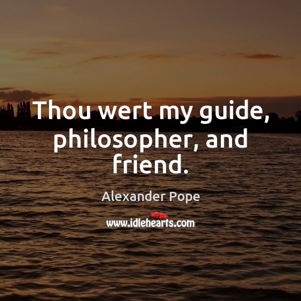 Thou wert my guide, philosopher, and friend. Alexander Pope Picture Quote