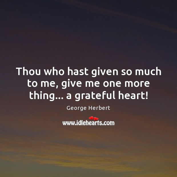 Thou who hast given so much to me, give me one more thing… a grateful heart! Image