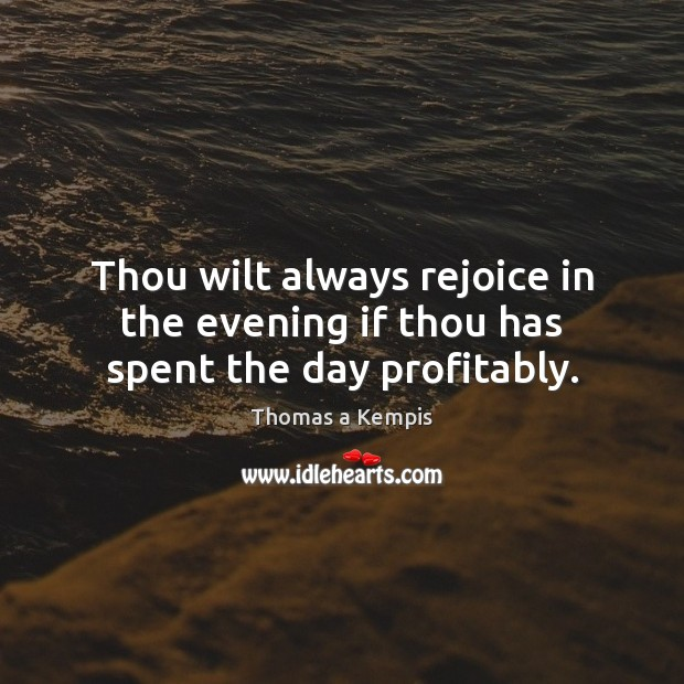 Thou wilt always rejoice in the evening if thou has spent the day profitably. Thomas a Kempis Picture Quote