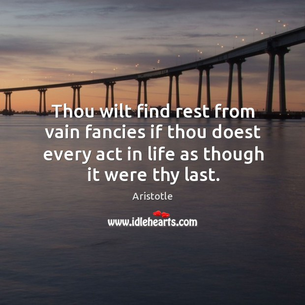 Image, Thou wilt find rest from vain fancies if thou doest every act in life as though it were thy last.