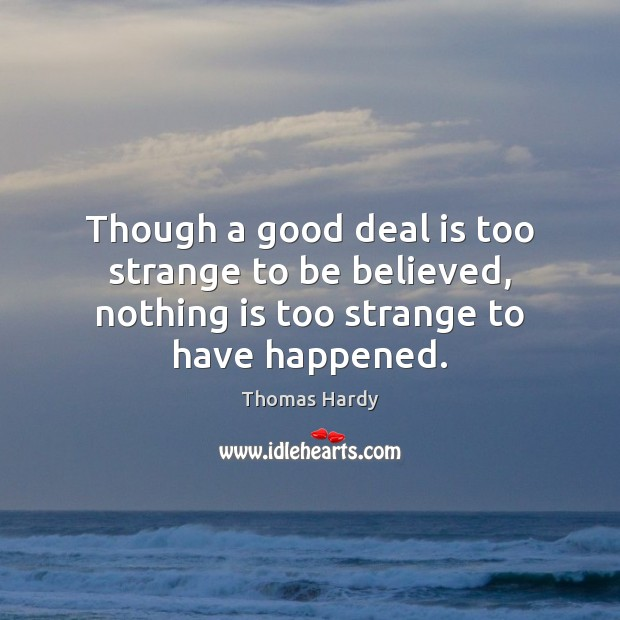 Though a good deal is too strange to be believed, nothing is too strange to have happened. Thomas Hardy Picture Quote