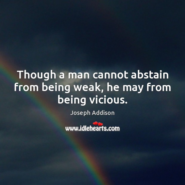 Though a man cannot abstain from being weak, he may from being vicious. Image