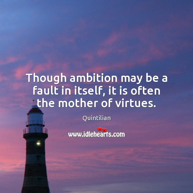 Though ambition may be a fault in itself, it is often the mother of virtues. Image