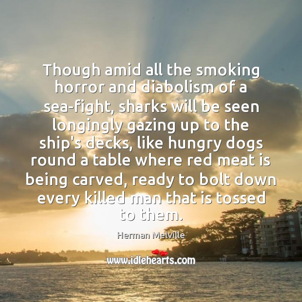Though amid all the smoking horror and diabolism of a sea-fight, sharks Sea Quotes Image